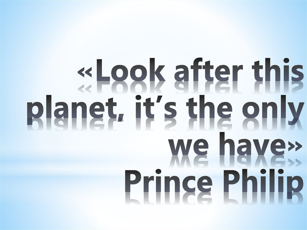 «Look after this planet, it's the only we have» Prince Philip