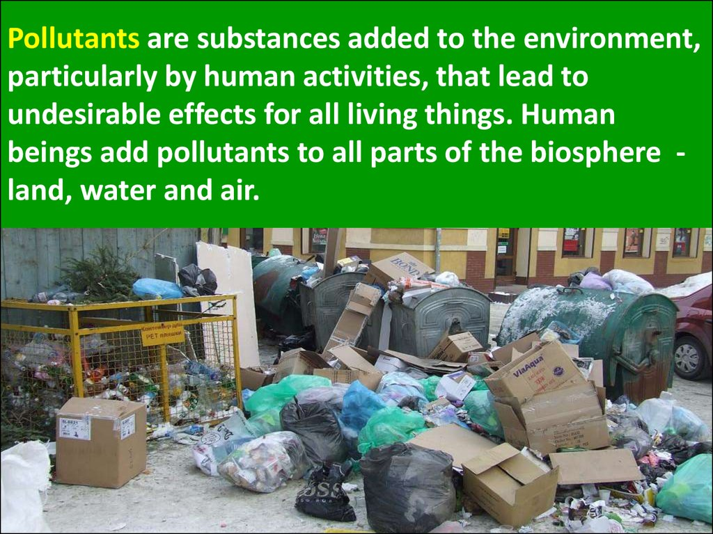 Pollutants are substances added to the environment, particularly by human activities, that lead to undesirable effects for all living things. Human beings add pollutants to all parts of the biosphere - land, water and air.