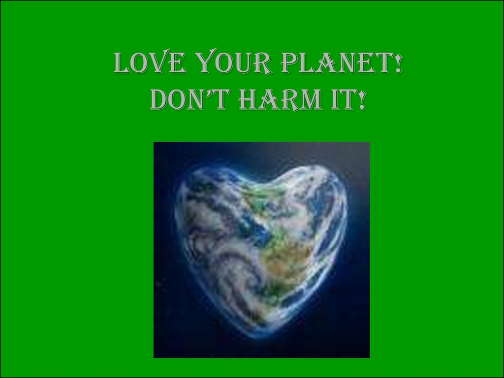 Love your planet! don't harm it!