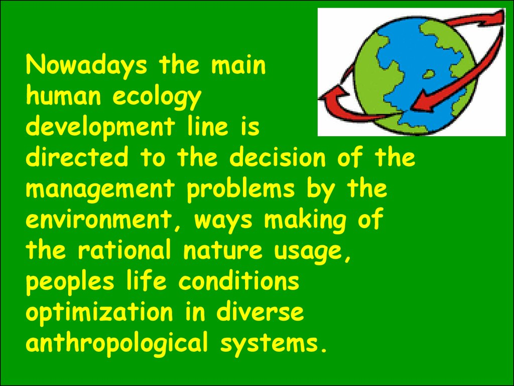 Nowadays the main human ecology development line is directed to the decision of the management problems by the environment, ways making of the rational nature usage, peoples life conditions optimization in diverse anthropological systems.