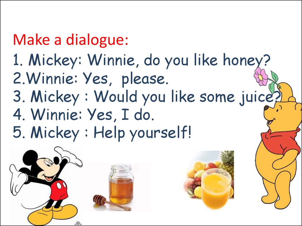 Make a dialogue: 1. Mickey: Winnie, do you like honey? 2.Winnie: Yes, please. 3. Mickey : Would you like some juice? 4. Winnie: Yes, I do. 5. Mickey : Help yourself! 4