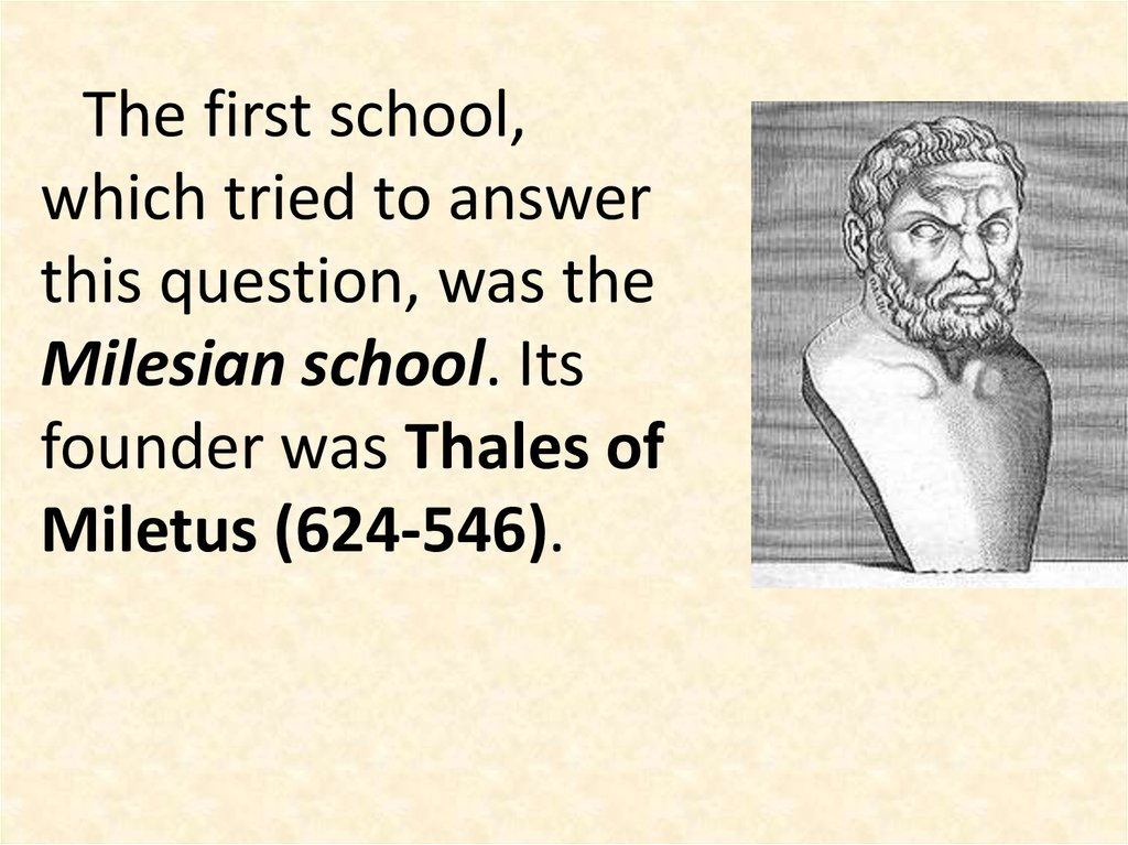 The first school, which tried to answer this question, was the Milesian school. Its founder was Thales of Miletus (624-546).