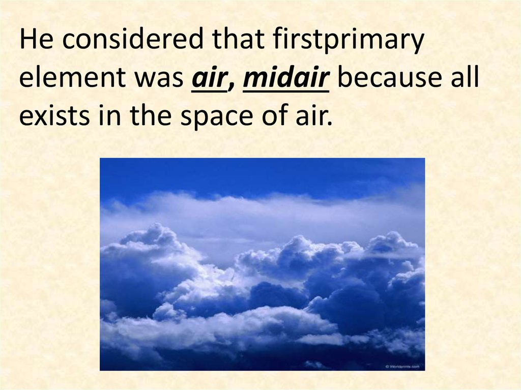 He considered that firstprimary element was air, midair because all exists in the space of air.