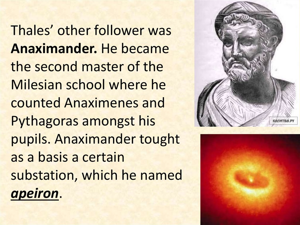 Thales' other follower was Anaximander. He became the second master of the Milesian school where he counted Anaximenes and Pythagoras amongst his pupils. Anaximander tought as a basis a certain substation, which he named apeiron.