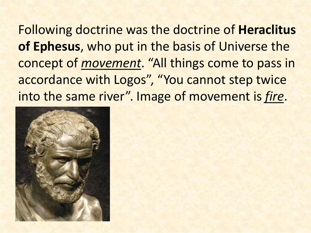 "Following doctrine was the doctrine of Heraclitus of Ephesus, who put in the basis of Universe the concept of movement. ""All things come to pass in accordance with Logos"", ""You cannot step twice into the same river"". Image of movement is fire."