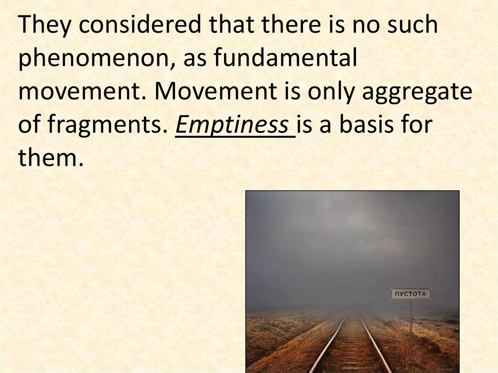They considered that there is no such phenomenon, as fundamental movement. Movement is only aggregate of fragments. Emptiness is a basis for them.