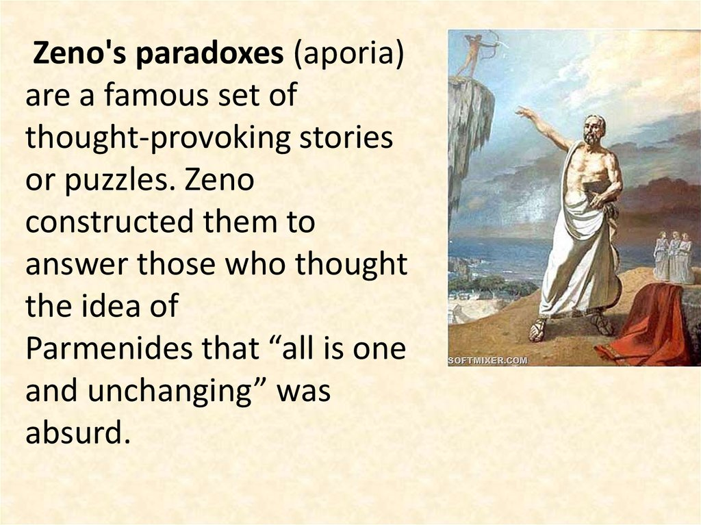 "Zeno's paradoxes (aporia) are a famous set of thought-provoking stories or puzzles. Zeno constructed them to answer those who thought the idea of Parmenides that ""all is one and unchanging"" was absurd."