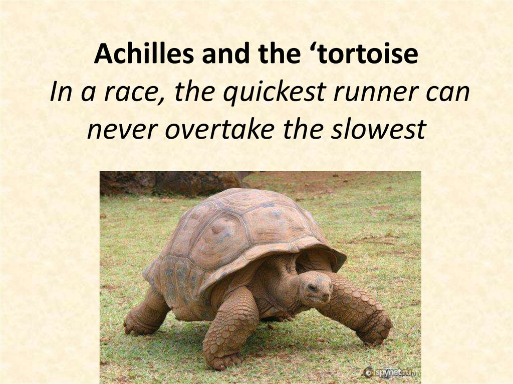 Achilles and the 'tortoise In a race, the quickest runner can never overtake the slowest