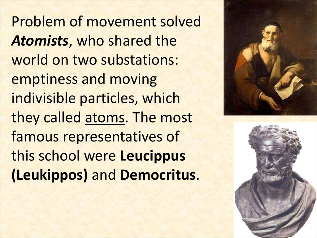 Problem of movement solved Atomists, who shared the world on two substations: emptiness and moving indivisible particles, which they called atoms. The most famous representatives of this school were Leucippus (Leukippos) and Democritus.