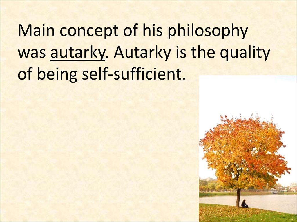Main concept of his philosophy was autarky. Autarky is the quality of being self-sufficient.