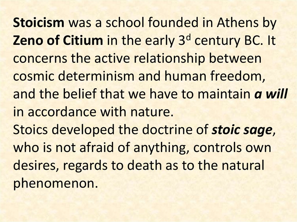 Stoicism was a school founded in Athens by Zeno of Citium in the early 3d century BC. It concerns the active relationship between cosmic determinism and human freedom, and the belief that we have to maintain a will in accordance with nature. Stoics develo
