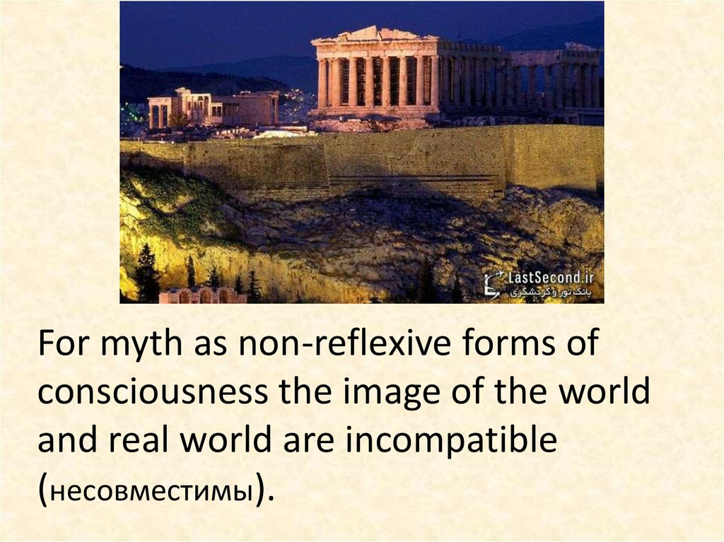 For myth as non-reflexive forms of consciousness the image of the world and real world are incompatible (несовместимы).