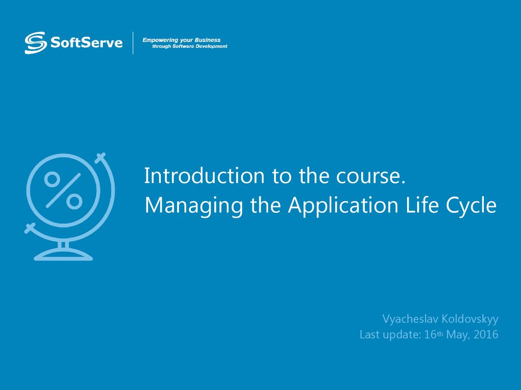 Introduction to the course. Managing the Application Life Cycle