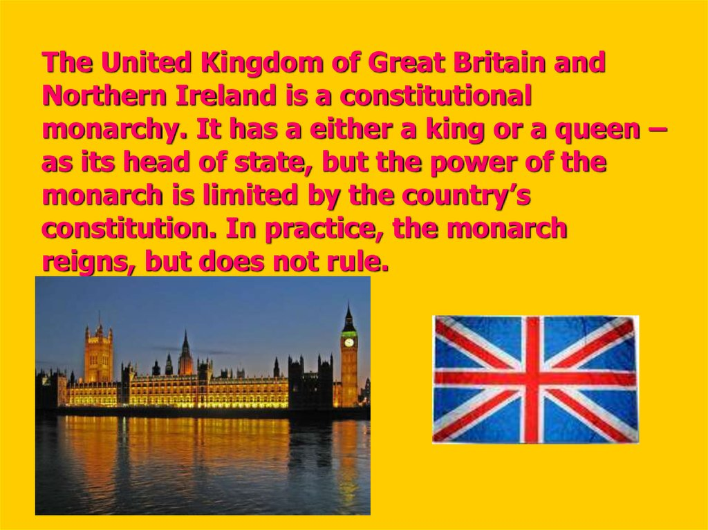 The United Kingdom of Great Britain and Northern Ireland is a constitutional monarchy. It has a either a king or a queen – as its head of state, but the power of the monarch is limited by the country's constitution. In practice, the monarch reigns, bu
