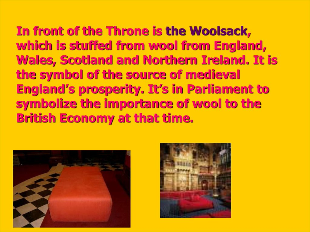 In front of the Throne is the Woolsack, which is stuffed from wool from England, Wales, Scotland and Northern Ireland. It is the symbol of the source of medieval England's prosperity. It's in Parliament to symbolize the importance of wool to the Briti