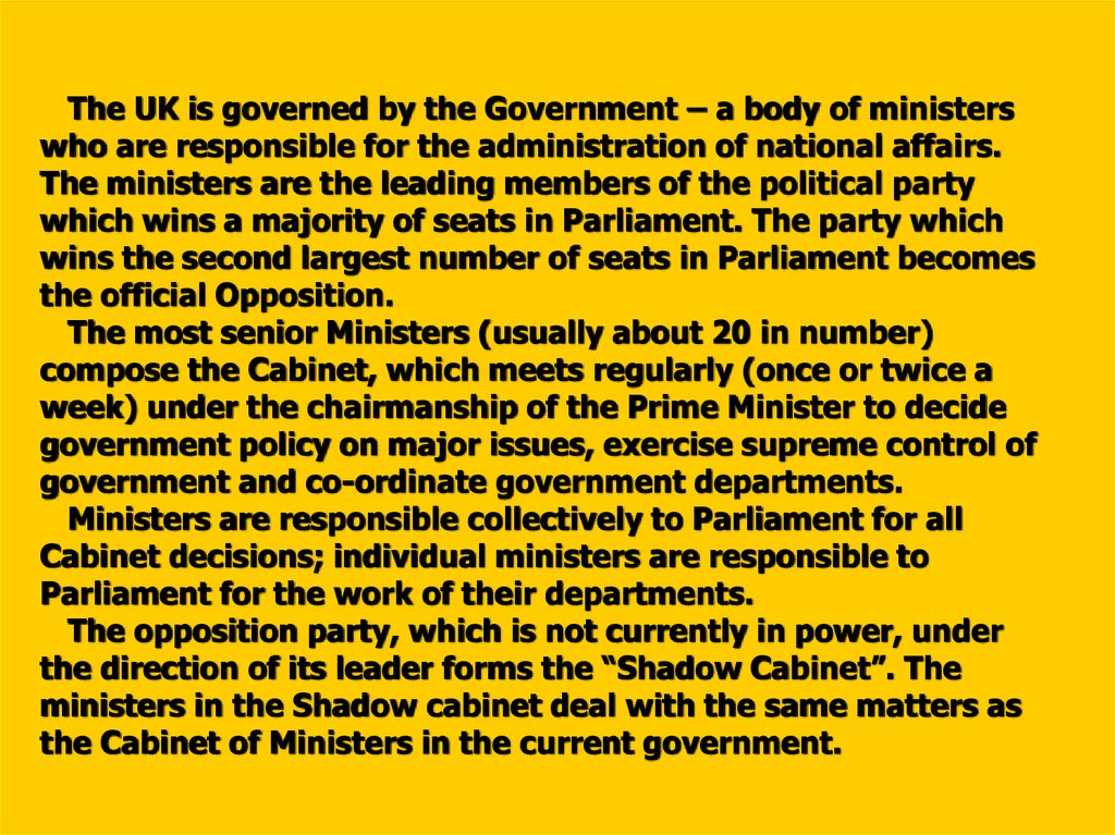 The UK is governed by the Government – a body of ministers who are responsible for the administration of national affairs. The ministers are the leading members of the political party which wins a majority of seats in Parliament. The party which wins th