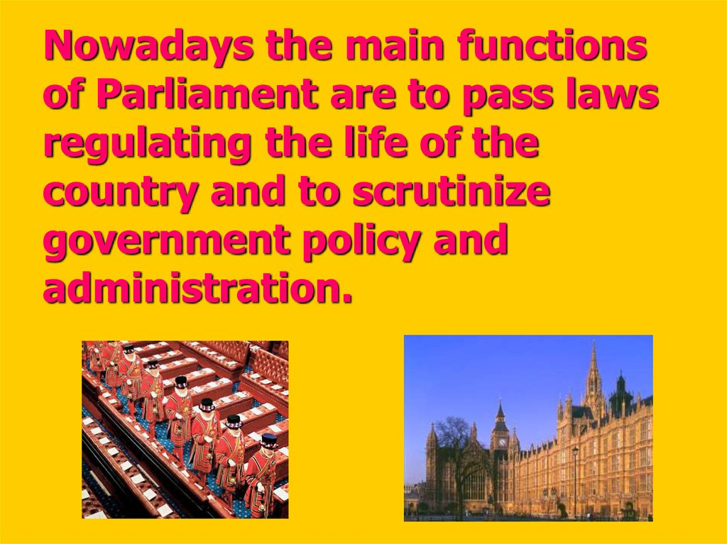 Nowadays the main functions of Parliament are to pass laws regulating the life of the country and to scrutinize government policy and administration.