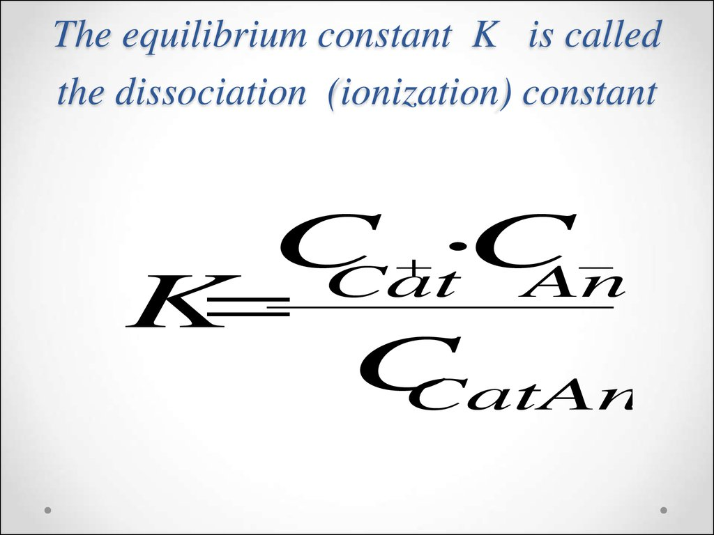The equilibrium constant K is called the dissociation (ionization) constant