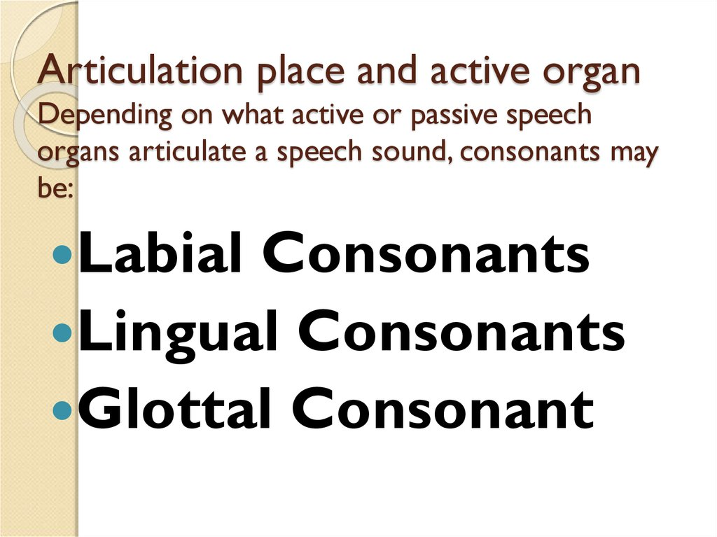 Articulation place and active organ Depending on what active or passive speech organs articulate a speech sound, consonants may be: