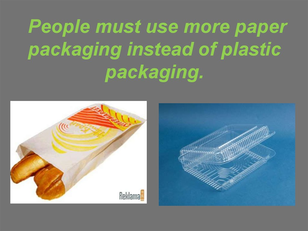 People must use more paper packaging instead of plastic packaging.
