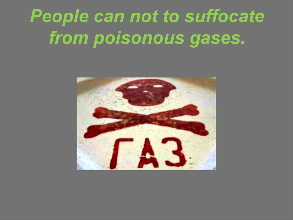 People can not to suffocate from poisonous gases.