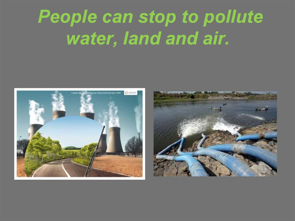 People can stop to pollute water, land and air.