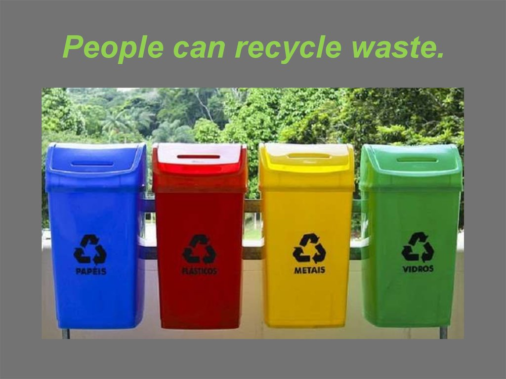 People can recycle waste.