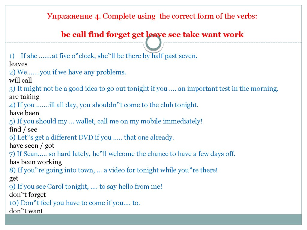 Упражнение 4. Complete using the correct form of the verbs: be call find forget get leave see take want work