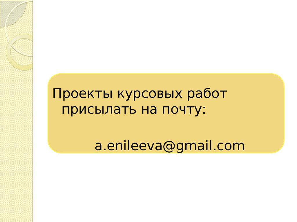 Методические рекомендации по подготовке и оформлению курсовых  Проекты курсовых работ присылать на почту a enileeva gmail com