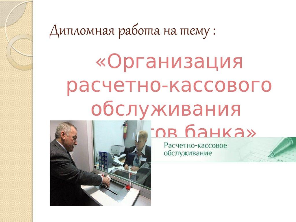 Организация расчетно кассового обслуживания клиентов банка  Дипломная работа на тему