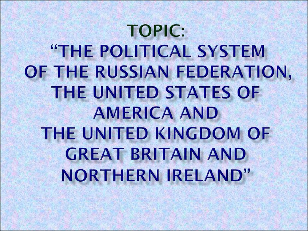 "Topic: ""The political system of the Russian Federation, The United States of America and the United Kingdom of Great Britain and Northern Ireland"""