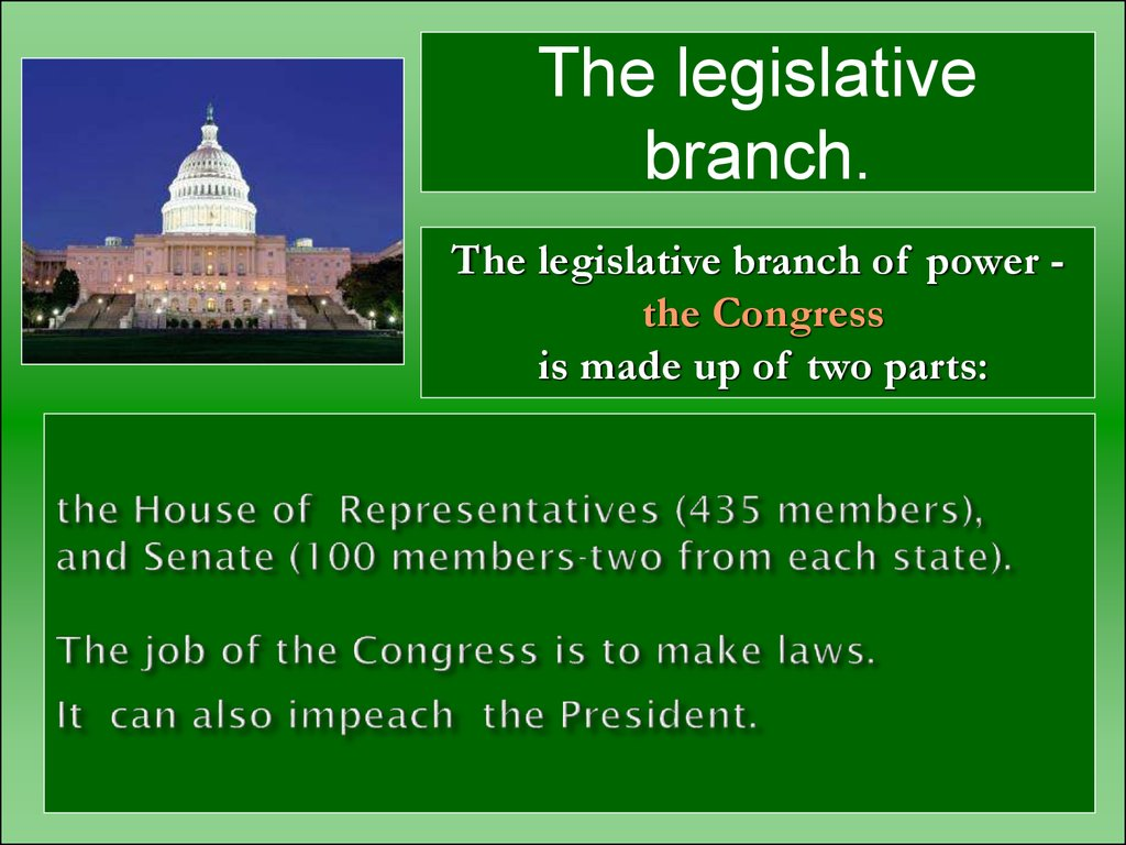 the House of Representatives (435 members), and Senate (100 members-two from each state). The job of the Congress is to make laws. It can also impeach the President.