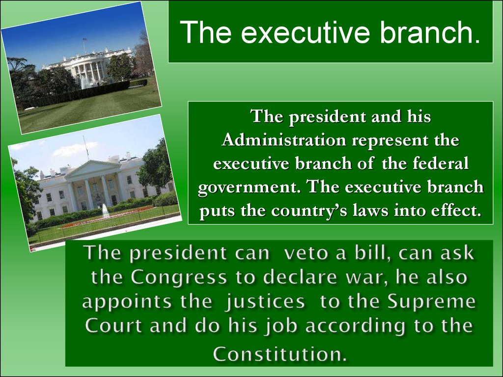 The president can veto a bill, can ask the Congress to declare war, he also appoints the justices to the Supreme Court and do his job according to the Constitution.