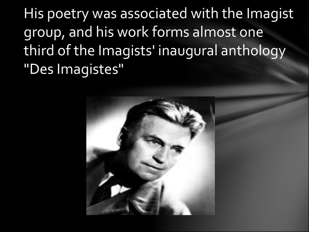 "His poetry was associated with the Imagist group, and his work forms almost one third of the Imagists' inaugural anthology ""Des Imagistes"""