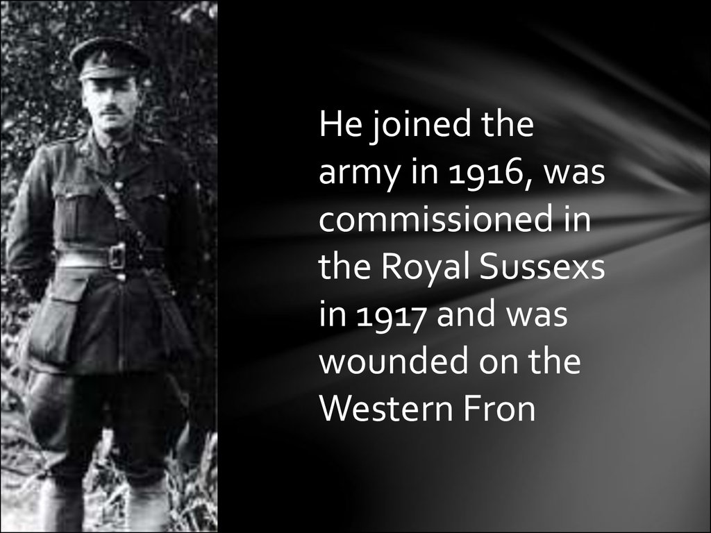 He joined the army in 1916, was commissioned in the Royal Sussexs in 1917 and was wounded on the Western Fron