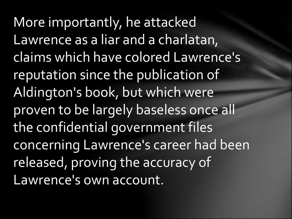 More importantly, he attacked Lawrence as a liar and a charlatan, claims which have colored Lawrence's reputation since the publication of Aldington's book, but which were proven to be largely baseless once all the confidential government files concerning