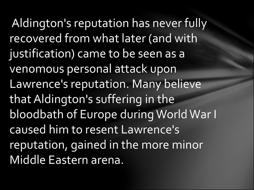 Aldington's reputation has never fully recovered from what later (and with justification) came to be seen as a venomous personal attack upon Lawrence's reputation. Many believe that Aldington's suffering in the bloodbath of Europe during World War I cause