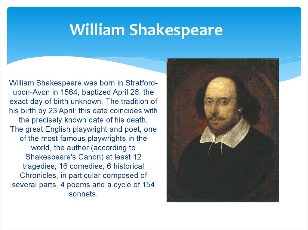 William Shakespeare was born in Stratford-upon-Avon in 1564, baptized April 26, the exact day of birth unknown. The tradition