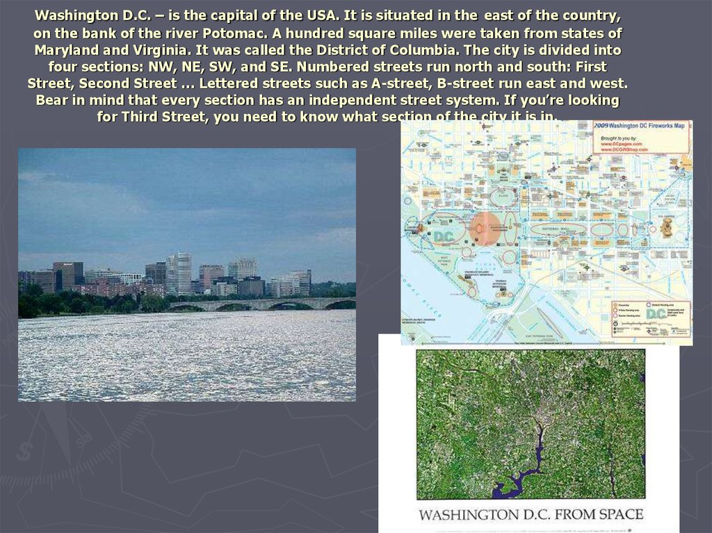 Washington D.C. – is the capital of the USA. It is situated in the east of the country, on the bank of the river Potomac. A hundred square miles were taken from states of Maryland and Virginia. It was called the District of Columbia. The city is divided