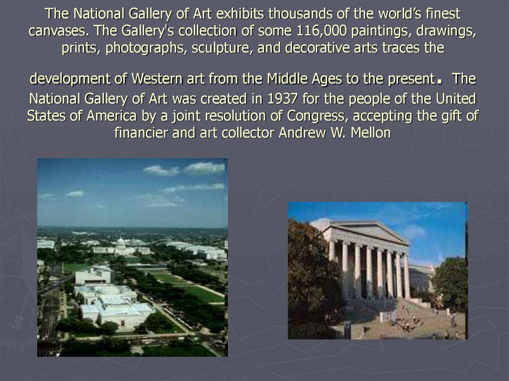 The National Gallery of Art exhibits thousands of the world's finest canvases. The Gallery's collection of some 116,000 paintings, drawings, prints, photographs, sculpture, and decorative arts traces the development of Western art from the Middle Ages t