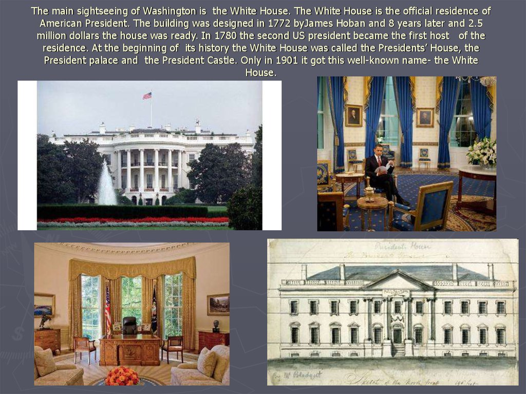 The main sightseeing of Washington is the White House. The White House is the official residence of American President. The building was designed in 1772 byJames Hoban and 8 years later and 2.5 million dollars the house was ready. In 1780 the second US pr