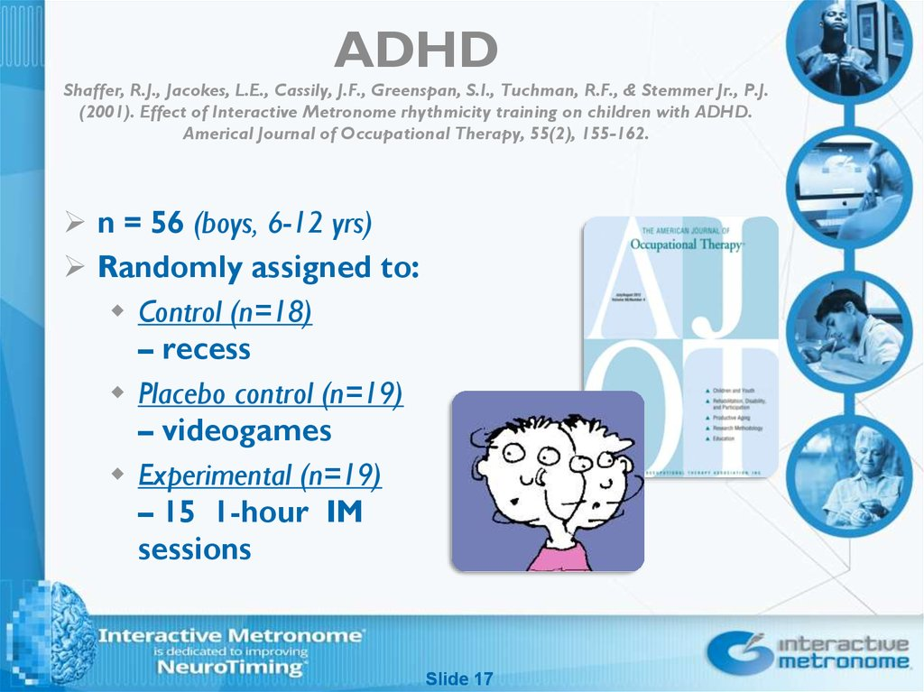 ADHD Shaffer, R.J., Jacokes, L.E., Cassily, J.F., Greenspan, S.I., Tuchman, R.F., & Stemmer Jr., P.J. (2001). Effect of Interactive Metronome rhythmicity training on children with ADHD. Americal Journal of Occupational Therapy, 55(2), 155-162.