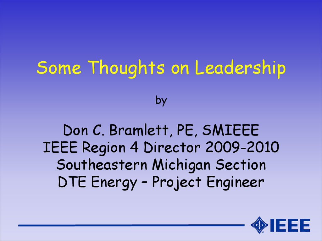 Some Thoughts on Leadership by Don C. Bramlett, PE, SMIEEE IEEE Region 4 Director 2009-2010 Southeastern Michigan Section DTE Energy – Project Engineer