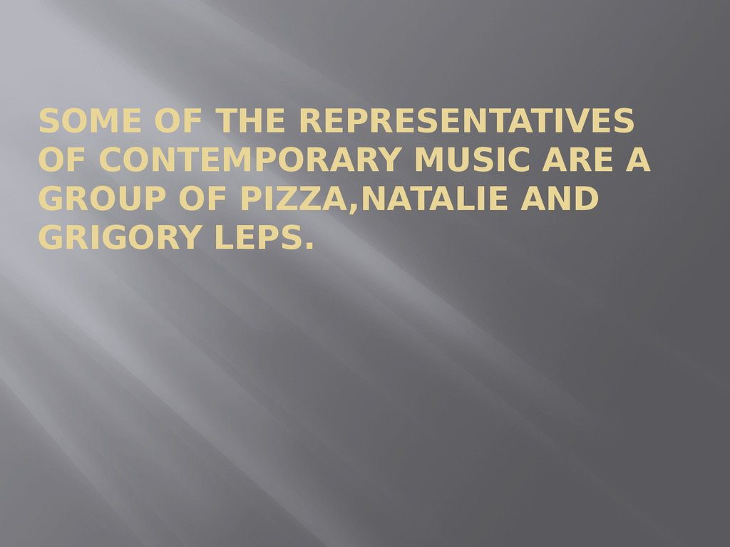 Some of the representatives of contemporary music are a Group of Pizza,Natalie and Grigory Leps.