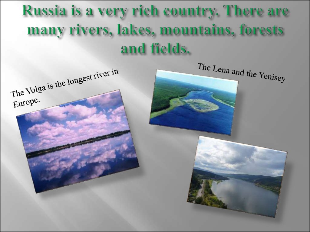 Russia is a very rich country. There are many rivers, lakes, mountains, forests and fields.