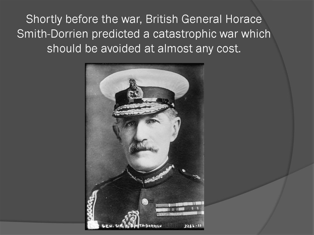 Shortly before the war, British General Horace Smith-Dorrien predicted a catastrophic war which should be avoided at almost any
