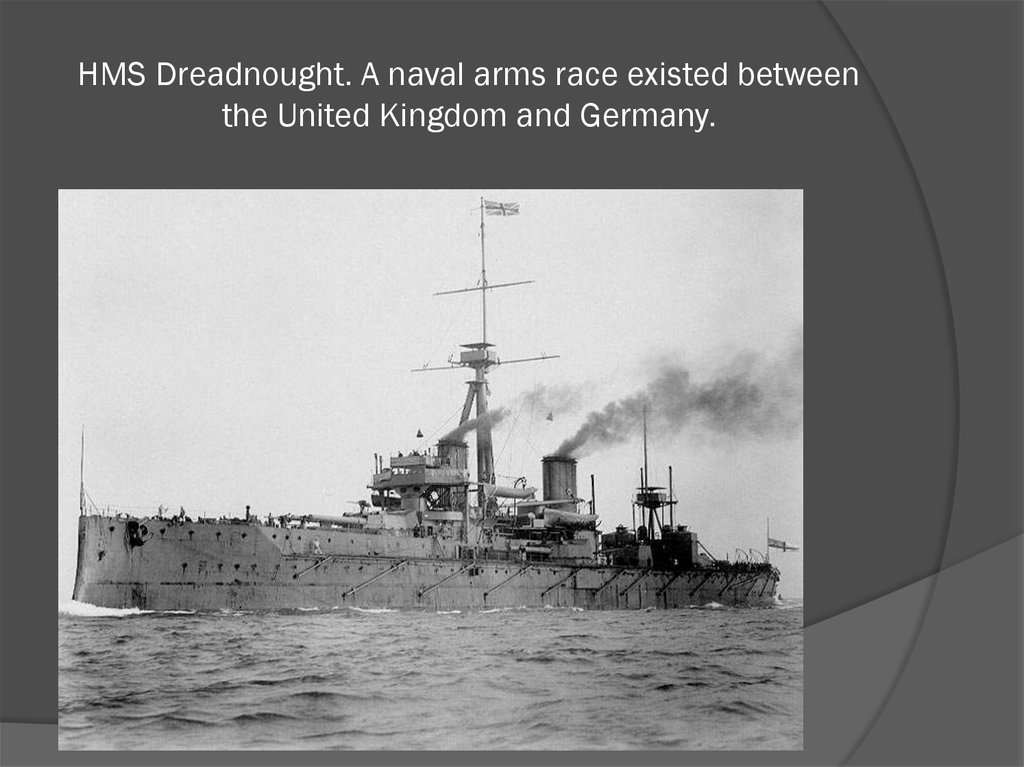 HMS Dreadnought. A naval arms race existed between the United Kingdom and Germany.