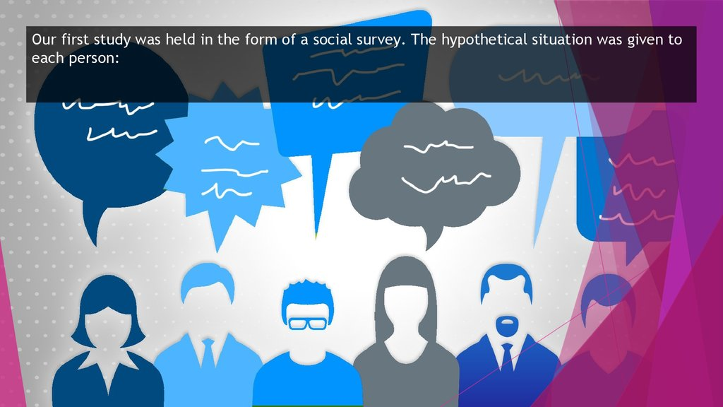 Our first study was held in the form of a social survey. The hypothetical situation was given to each person: