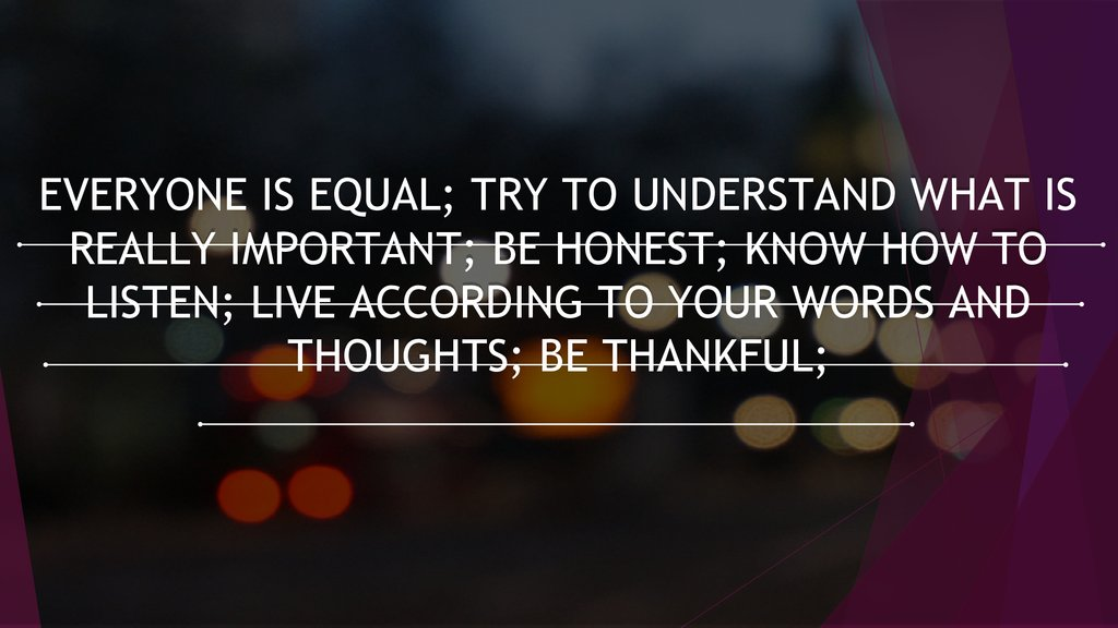 EVERYONE IS EQUAL; TRY TO UNDERSTAND WHAT IS REALLY IMPORTANT; BE HONEST; KNOW HOW TO LISTEN; LIVE ACCORDING TO YOUR WORDS AND THOUGHTS; BE THANKFUL;