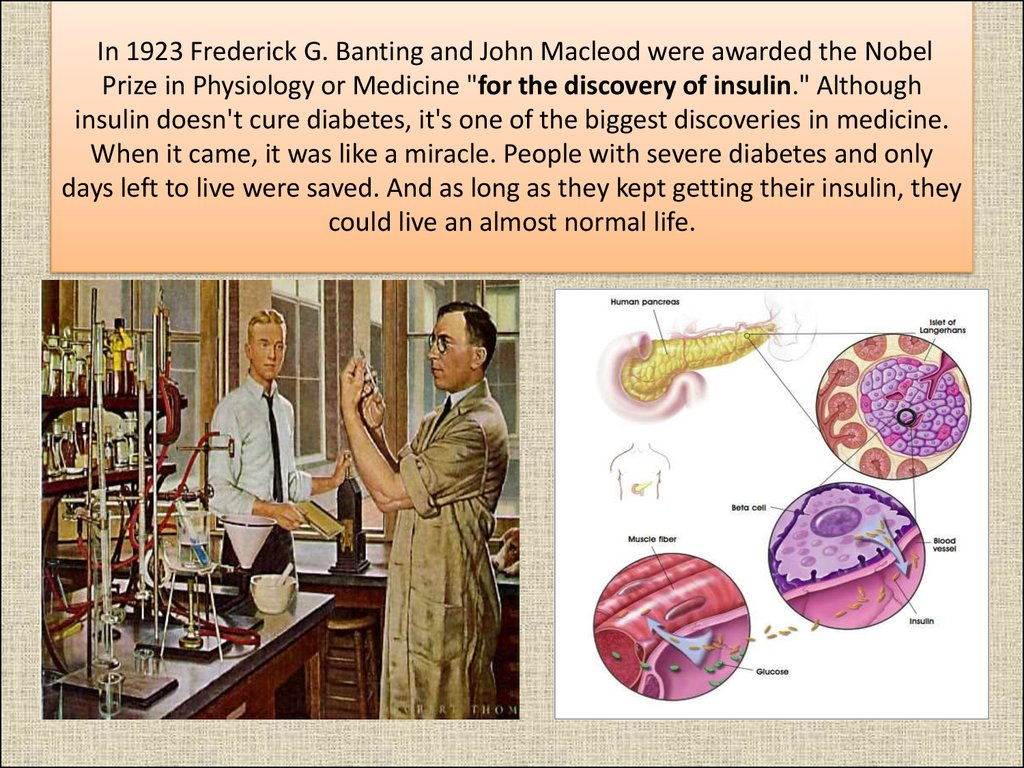 "In 1923 Frederick G. Banting and John Macleod were awarded the Nobel Prize in Physiology or Medicine ""for the discovery of insulin."" Although insulin doesn't cure diabetes, it's one of the biggest discoveries in medicine. When it came, it was like a mirac"